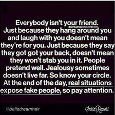 Everybody isn't your friend. More