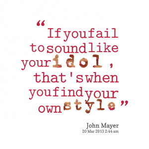 Quotes Picture: if you fail to sound like your idol, that's when you ...