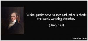 ... keep each other in check, one keenly watching the other. - Henry Clay