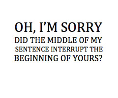 Oh, I'm Sorry Did The Middle Of My Sentence Interrupt The Beginning ...