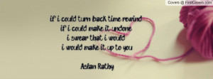 if i could turn back time rewind ..if i could make it undone ..i swear ...