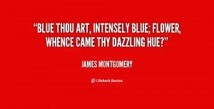 quote-James-Montgomery-blue-thou-art-intensely-blue-flower-whence ...