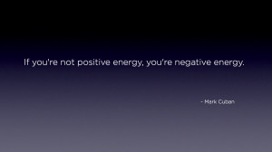 "... re not positive energy, you're negative energy."" – Mark Cuban"
