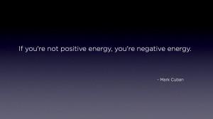 "... re not positive energy, you're negative energy."" – Mark Cuban"
