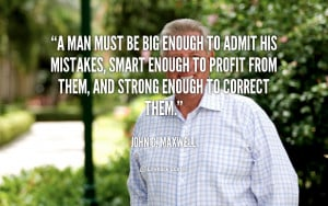 Man must be Big enough to Admit his Mistakes. – John C. Maxwell