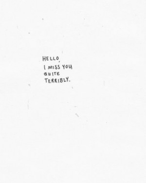 Hello, I miss you quite terribly