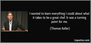 ... to be a great chef. It was a turning point for me. - Thomas Keller