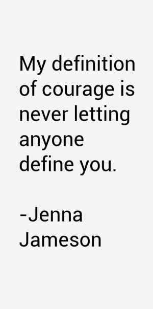 My definition of courage is never letting anyone define you