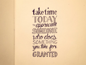 Take Time Today To Appreciate Someone Who Does Something You Take For ...