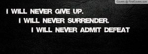 will never give up. I will never surrender. I will never admit ...