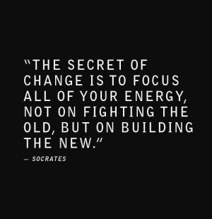 ... all of your energy, not on fighting the old, but on building the new