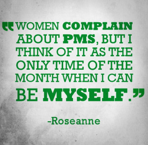 Funny quote about PMS from comedian Roseanne.