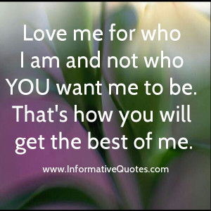 Love Me For Who I Am Not Who You Want Me To Be Quotes Love me for who ...