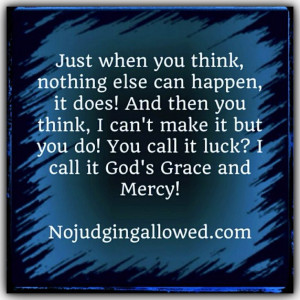 God's Grace & Mercy! ONLY God's grace and mercy sustains me!!! And I ...