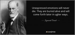 ... buried alive and will come forth later in uglier ways. - Sigmund Freud