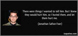 ... hurt him, so I buried them, and let them hurt me. - Jonathan Safran