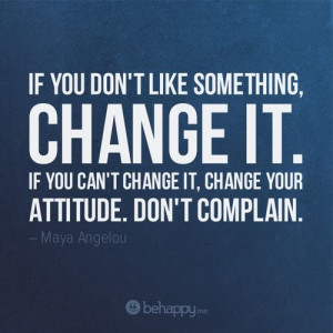 .me - If you don't like something, change it. If you can't change ...