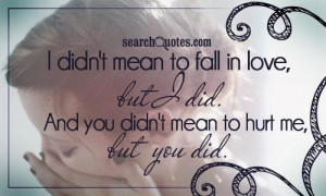 ... fall in love, but I did. And you didn't mean to hurt me, but you did