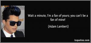 ... minute, I'm a fan of yours; you can't be a fan of mine! - Adam Lambert