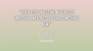 Never stop investing. Never stop improving. Never stop doing something ...