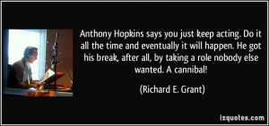 Anthony Hopkins says you just keep acting. Do it all the time and ...