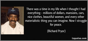 ... thing you can imagine. Now I struggle for peace. - Richard Pryor
