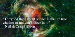 The good thing about science is that it's true whether or not you ...