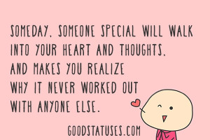 Someday, someone special will walk into your heart and thoughts, and ...