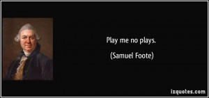 Play me no plays. - Samuel Foote