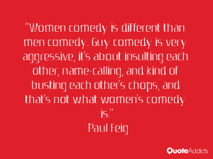 "... other's chops, and that's not what women's comedy is."" — Paul Feig"
