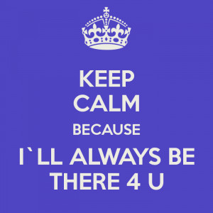 keep calm ill be there for you