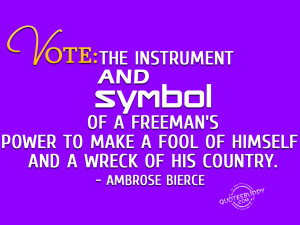 Vote: the instrument and symbol of a freeman's power to make a fool ...