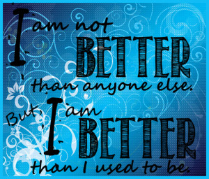 am-not-better-than-anyone-else-but-i-am-better-than-i-used-to-be.png