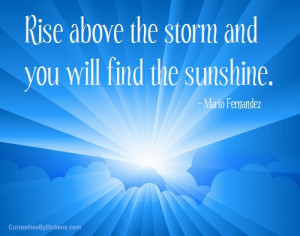 Rise above the storm and you will find the sunshine.