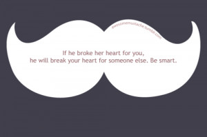 If he broke her heart for you, he will break your heart for someone ...