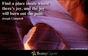 ... joy, and the joy will burn out the pain ~ Inspirational Quote