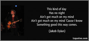 day Has no night Ain't got much on my mind Ain't got much on my mind ...