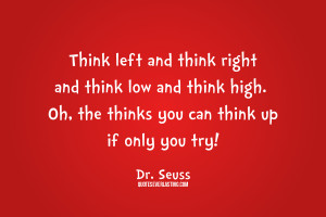 ... high. Oh, the thinks you can think up if only you try! Dr. Seuss quote