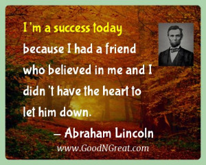 ... me and I didn't have the heart to let him down. — Abraham Lincoln