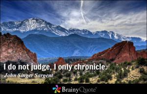 do not judge, I only chronicle. - John Singer Sargent