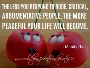 The less you respond to rude, critical, argumentative people, the more ...