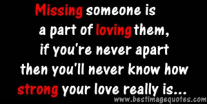 Quote: Missing someone is a part of loving them, if you're never ...