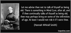 Let me advise thee not to talk of thyself as being old. There is ...