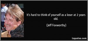 ... hard to think of yourself as a loser at 2 years old. - Jeff Foxworthy