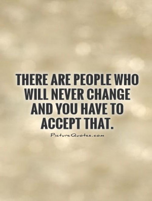 ... people who will never change and you have to accept that Picture Quote