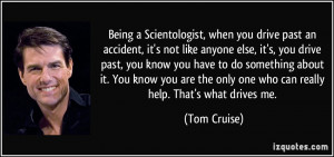 ... the only one who can really help. That's what drives me. - Tom Cruise