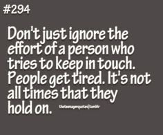 just ignore the effort of a person who tries to keep in touch. People ...