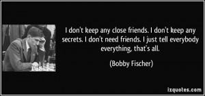 keep any close friends. I don't keep any secrets. I don't need friends ...