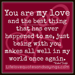 You are my love and the best thing that has ever happened to me, just ...