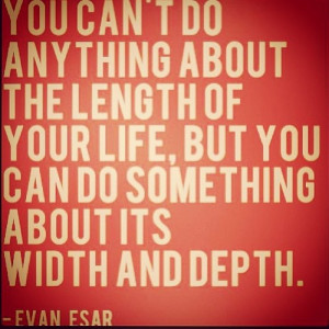 You can't do anything about the length of your life, but you can do ...